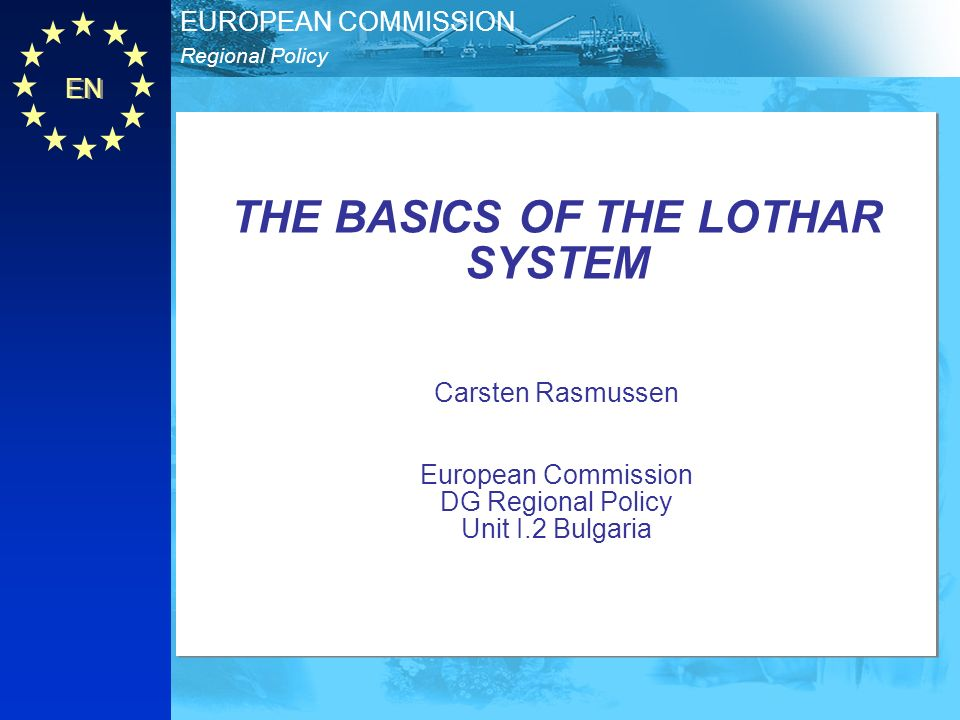 EN Regional Policy EUROPEAN COMMISSION THE BASICS OF THE LOTHAR SYSTEM Carsten Rasmussen European Commission DG Regional Policy Unit I.2 Bulgaria