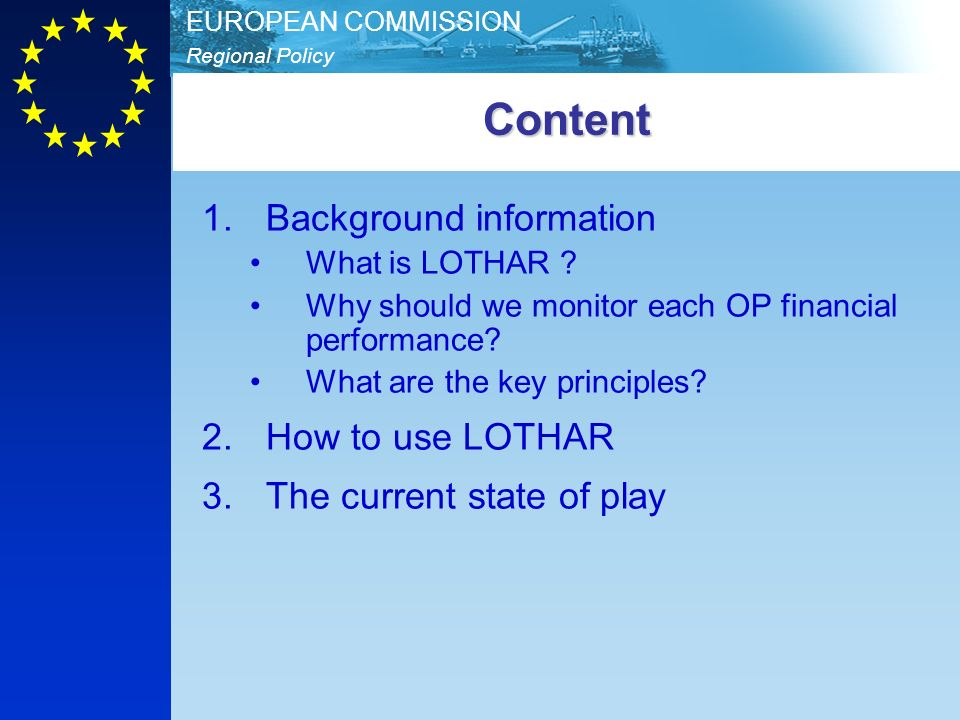 Regional Policy EUROPEAN COMMISSIONContent 1.Background information What is LOTHAR ? Why should we monitor each OP financial performance? What are the