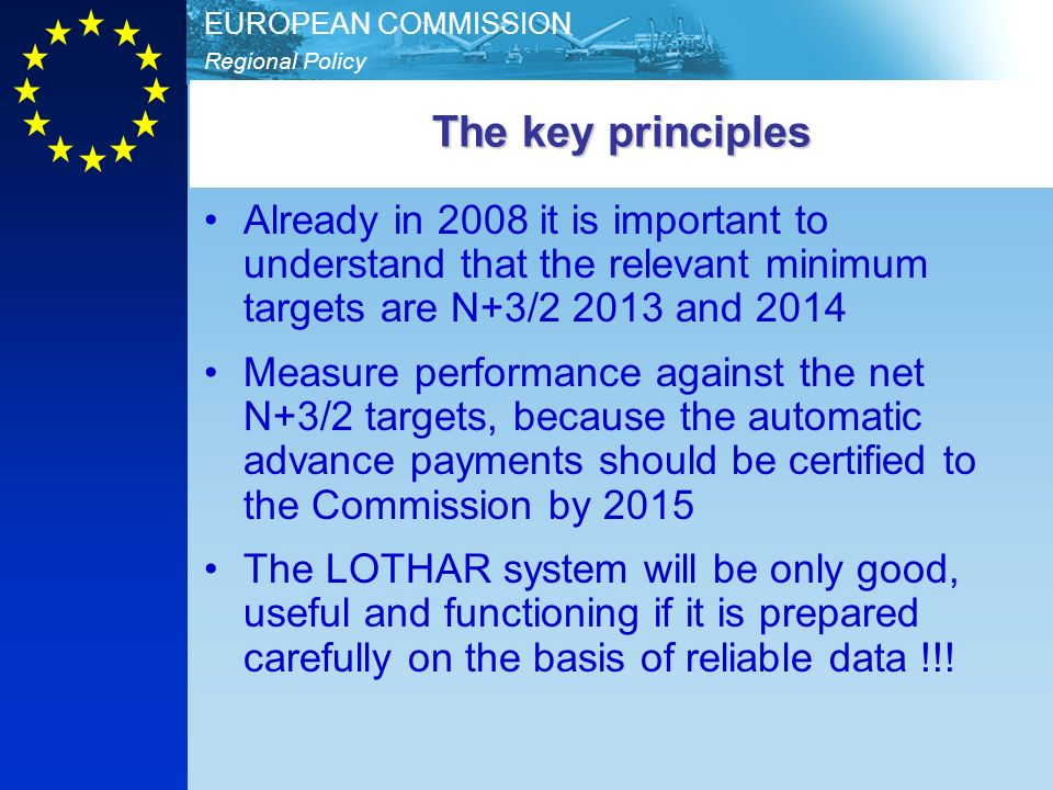 Regional Policy EUROPEAN COMMISSION The key principles Already in 2008 it is important to understand that the relevant minimum targets are N+3/2 2013