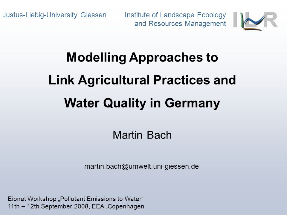 Justus-Liebig-University Giessen Institute of Landscape Ecoology and Resources Management Martin Bach Modelling Approaches to Link Agricultural Practices and Water Quality in Germany martin.bach@umwelt.uni-giessen.de Eionet Workshop Pollutant Emissions to Water 11th – 12th September 2008, EEA,Copenhagen