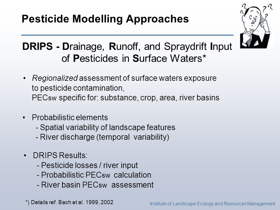 Institute of Landscape Ecology and Resources Management Pesticide Modelling Approaches DRIPS - Drainage, Runoff, and Spraydrift Input of Pesticides in Surface Waters* Regionalized assessment of surface waters exposure to pesticide contamination, PEC sw specific for: substance, crop, area, river basins Probabilistic elements - Spatial variability of landscape features - River discharge (temporal variability) DRIPS Results: - Pesticide losses / river input - Probabilistic PEC sw calculation - River basin PEC sw assessment *) Details ref.
