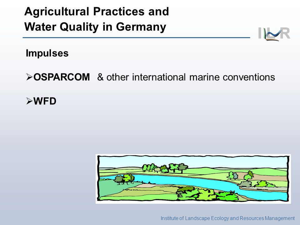 Institute of Landscape Ecology and Resources Management Agricultural Practices and Water Quality in Germany Impulses OSPARCOM & other international marine conventions WFD