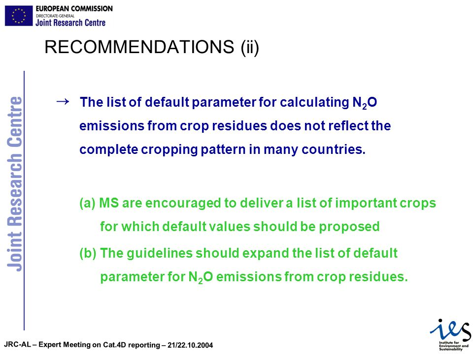JRC-AL – Expert Meeting on Cat.4D reporting – 21/22.10.2004 RECOMMENDATIONS (iii) National parameters are important for assuring high quality of the estimate for N 2 O emissions from crop residues.