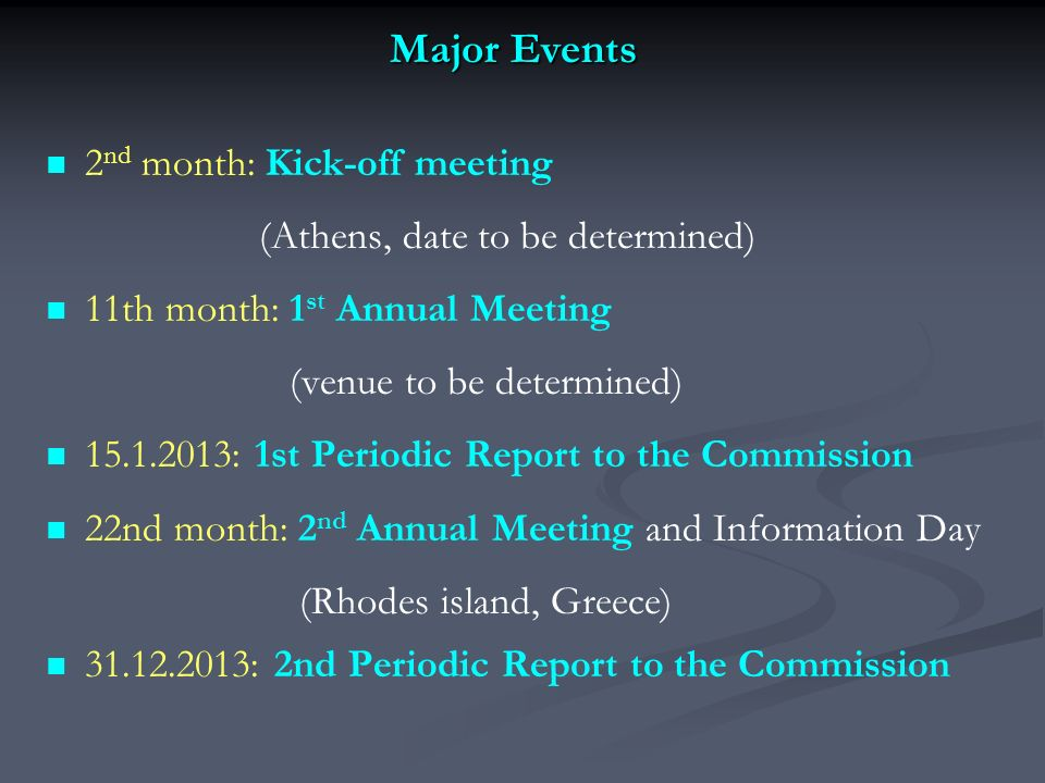 Major Events 2 nd month: Kick-off meeting (Athens, date to be determined) 11th month: 1 st Annual Meeting (venue to be determined) 15.1.2013: 1st Periodic Report to the Commission 22nd month: 2 nd Annual Meeting and Information Day (Rhodes island, Greece) 31.12.2013: 2nd Periodic Report to the Commission