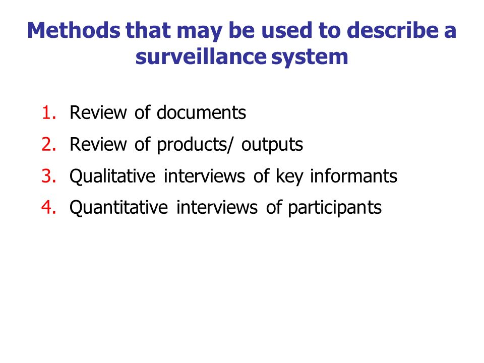Methods that may be used to describe a surveillance system 1.Review of documents 2.Review of products/ outputs 3.Qualitative interviews of key informa