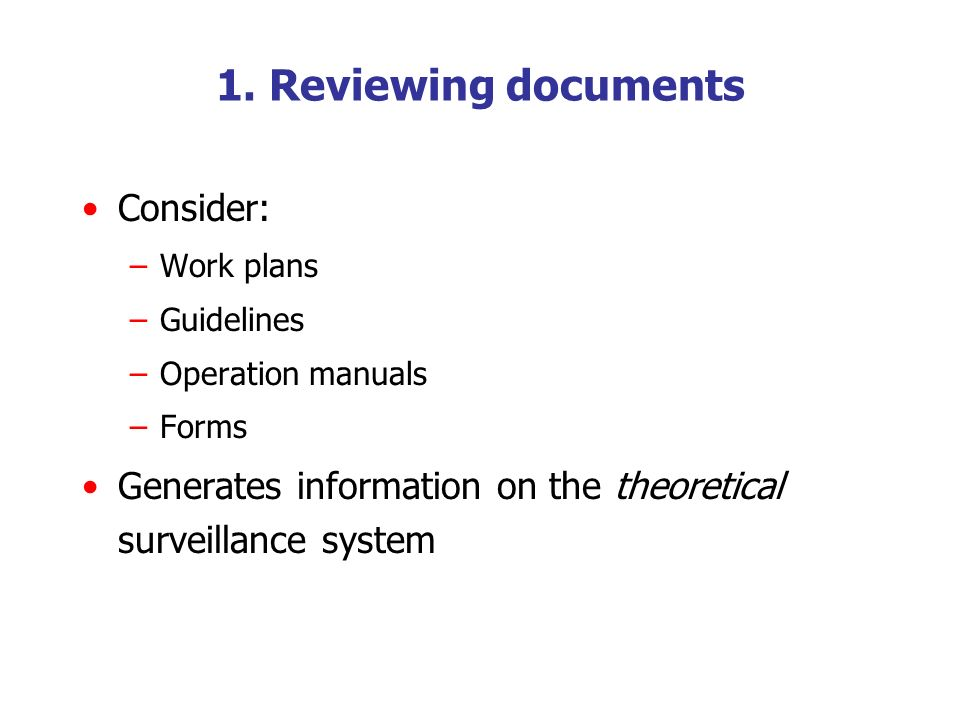 1. Reviewing documents Consider: –Work plans –Guidelines –Operation manuals –Forms Generates information on the theoretical surveillance system
