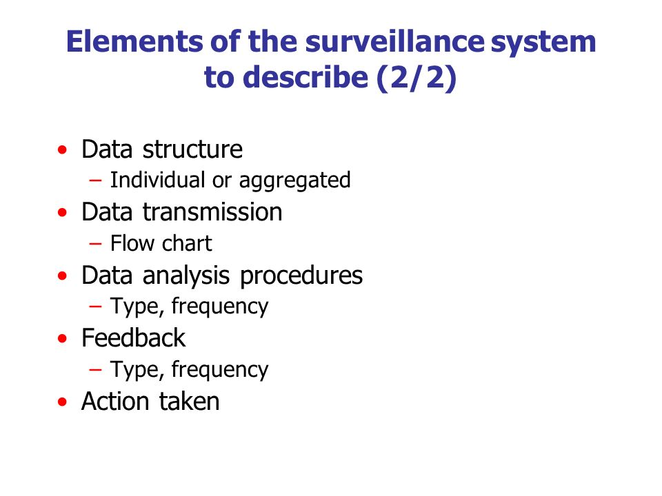 Elements of the surveillance system to describe (2/2) Data structure –Individual or aggregated Data transmission –Flow chart Data analysis procedures