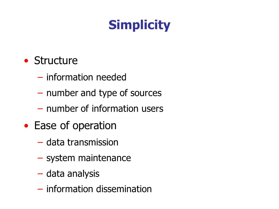 Simplicity Structure –information needed –number and type of sources –number of information users Ease of operation –data transmission –system mainten