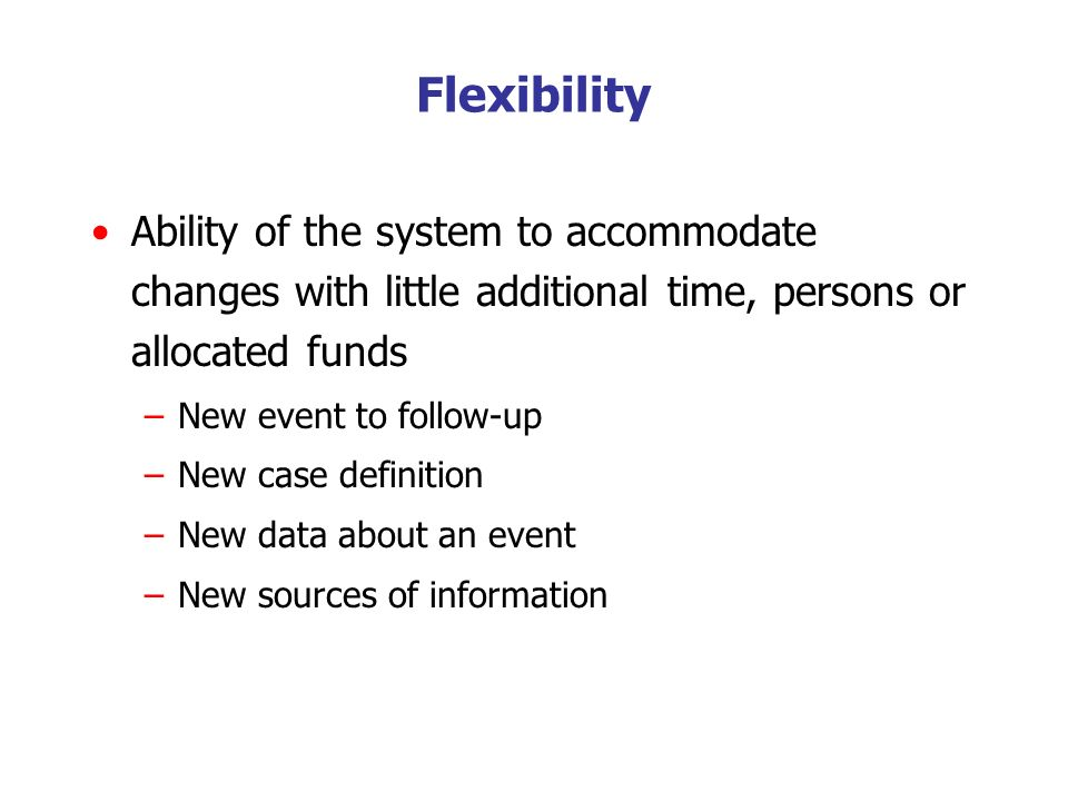 Ability of the system to accommodate changes with little additional time, persons or allocated funds –New event to follow-up –New case definition –New