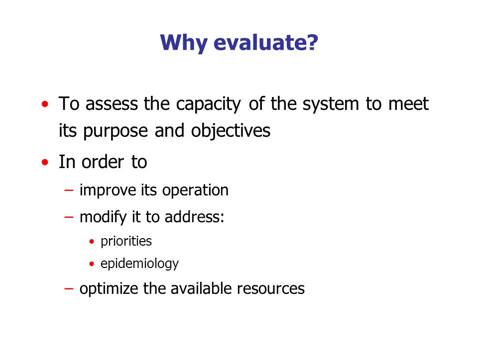 To assess the capacity of the system to meet its purpose and objectives In order to –improve its operation –modify it to address: priorities epidemiol