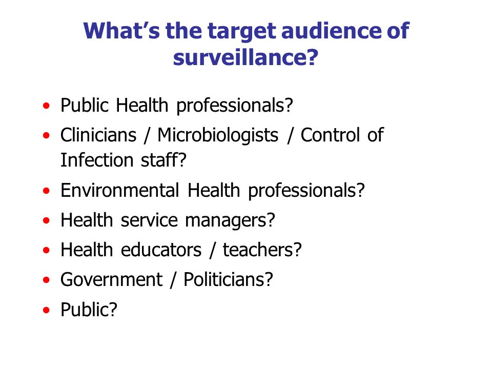 Whats the target audience of surveillance? Public Health professionals? Clinicians / Microbiologists / Control of Infection staff? Environmental Healt