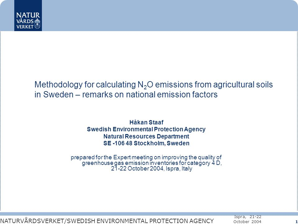 NATURVÅRDSVERKET/SWEDISH ENVIRONMENTAL PROTECTION AGENCY Ispra, 21-22 October 2004 1 Methodology for calculating N 2 O emissions from agricultural soils in Sweden – remarks on national emission factors Håkan Staaf Swedish Environmental Protection Agency Natural Resources Department SE -106 48 Stockholm, Sweden prepared for the Expert meeting on improving the quality of greenhouse gas emission inventories for category 4 D, 21-22 October 2004, Ispra, Italy