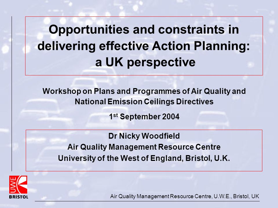 Air Quality Management Resource Centre, U.W.E., Bristol, UK Opportunities and constraints in delivering effective Action Planning: a UK perspective Dr Nicky Woodfield Air Quality Management Resource Centre University of the West of England, Bristol, U.K.