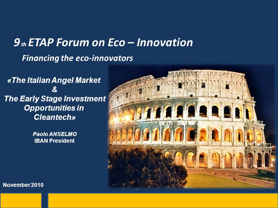 9 th ETAP Forum on Eco – Innovation Financing the eco-innovators «The Italian Angel Market & The Early Stage Investment Opportunities in Cleantech» Paolo ANSELMO IBAN President November 2010