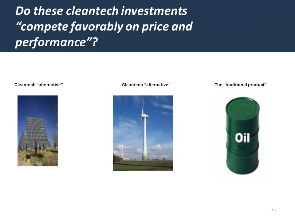 17 Do these cleantech investments compete favorably on price and performance.