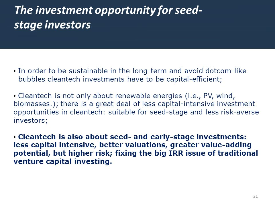 21 The investment opportunity for seed- stage investors In order to be sustainable in the long-term and avoid dotcom-like bubbles cleantech investment