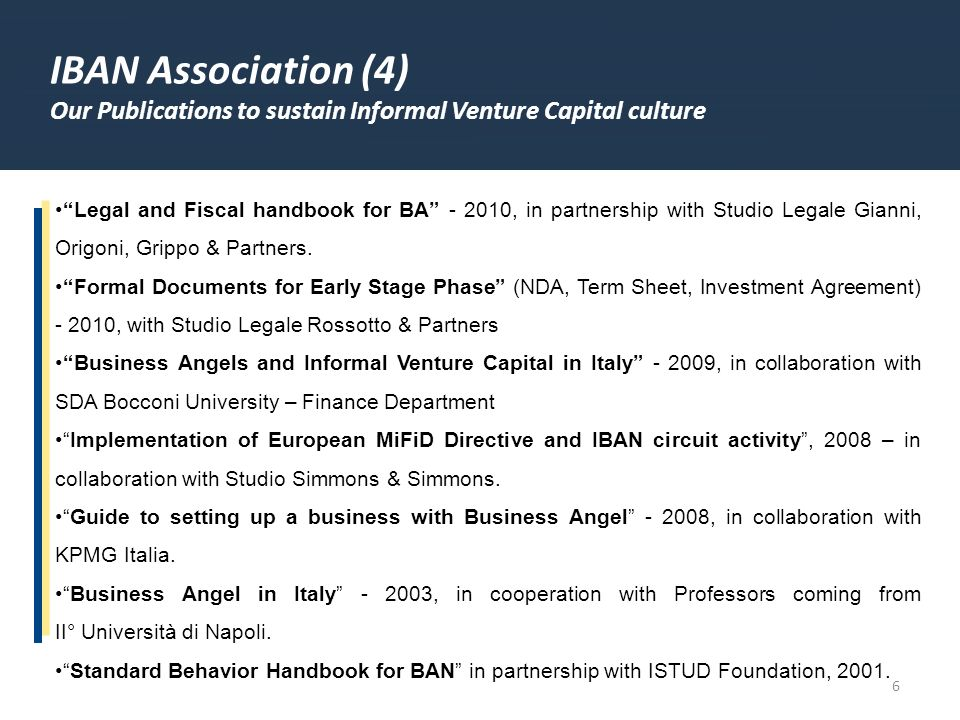 6 IBAN Association (4) Our Publications to sustain Informal Venture Capital culture Legal and Fiscal handbook for BA - 2010, in partnership with Studio Legale Gianni, Origoni, Grippo & Partners.