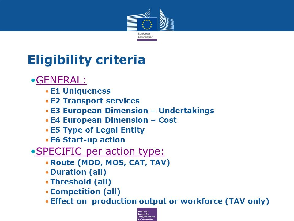 Executive Agency for Competitiveness and Innovation GENERAL: E1 Uniqueness E2 Transport services E3 European Dimension – Undertakings E4 European Dimension – Cost E5 Type of Legal Entity E6 Start-up action SPECIFIC per action type: Route (MOD, MOS, CAT, TAV) Duration (all) Threshold (all) Competition (all) Effect on production output or workforce (TAV only) Eligibility criteria