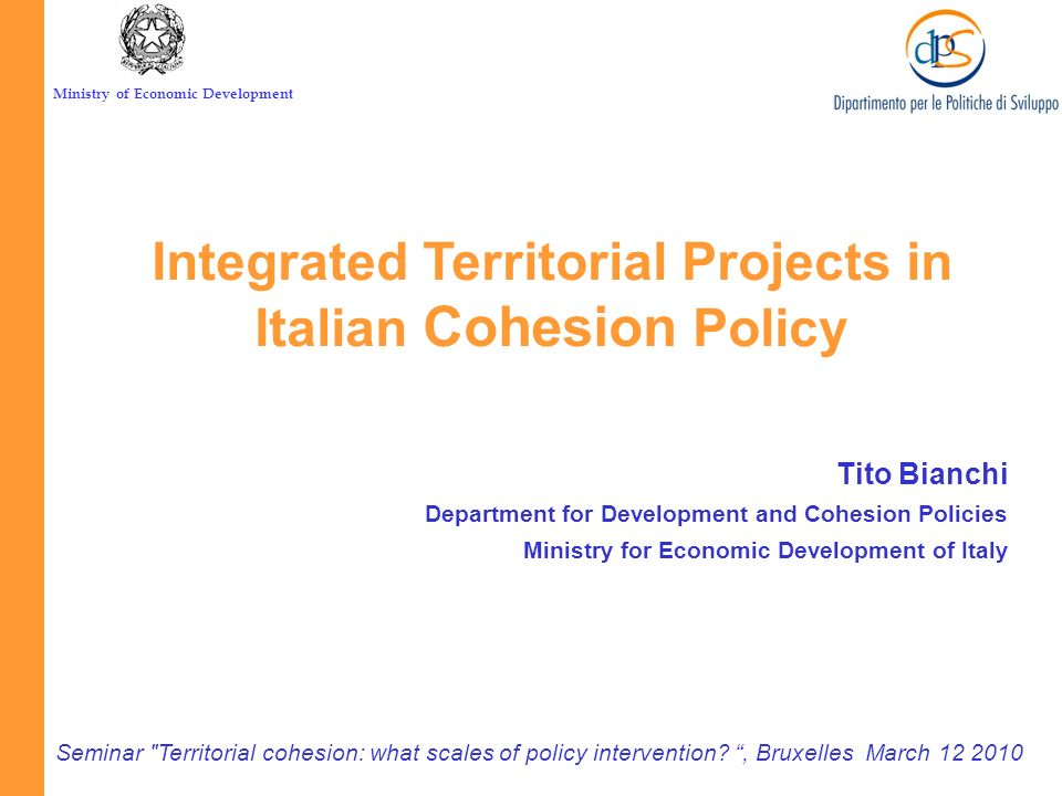 Ministry of Economic Development Tito Bianchi Department for Development and Cohesion Policies Ministry for Economic Development of Italy Seminar Territorial cohesion: what scales of policy intervention , Bruxelles March 12 2010 Integrated Territorial Projects in Italian Cohesion Policy