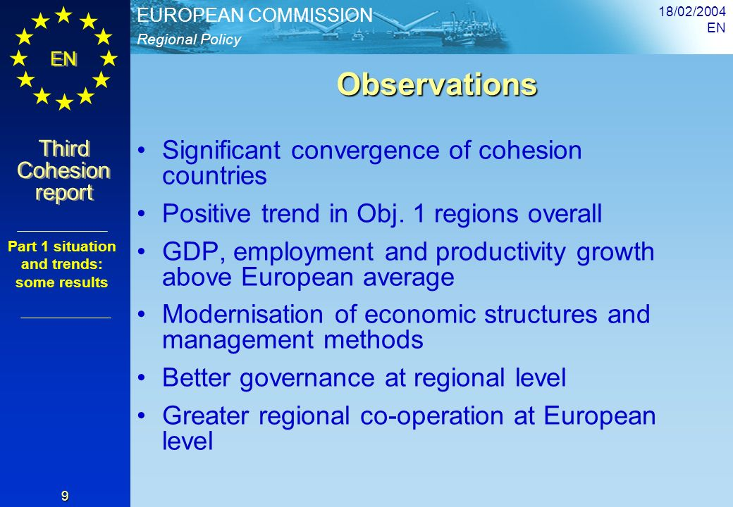 Regional Policy EUROPEAN COMMISSION EN Third Cohesion report Third Cohesion report 18/02/2004 EN 9 Observations Observations Significant convergence of cohesion countries Positive trend in Obj.