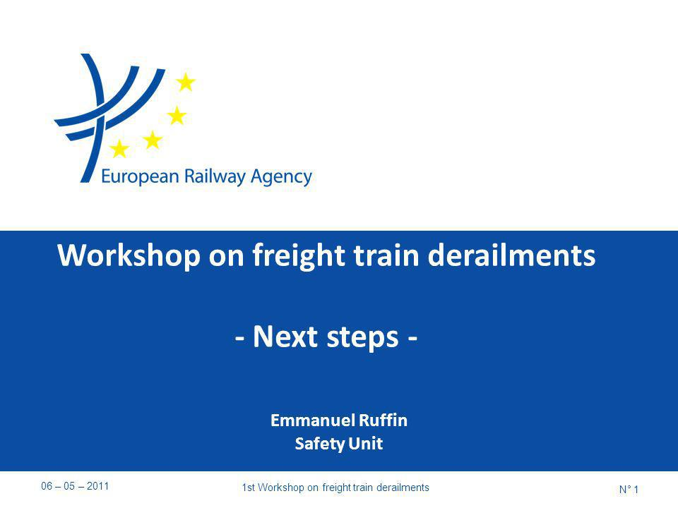 Workshop on freight train derailments - Next steps - Emmanuel Ruffin Safety Unit 06 – 05 – st Workshop on freight train derailments N° 1