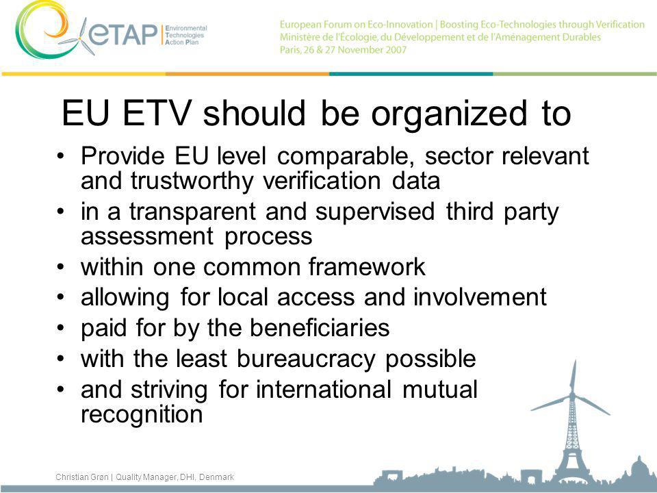 Christian Grøn | Quality Manager, DHI, Denmark EU ETV should be organized to Provide EU level comparable, sector relevant and trustworthy verification data in a transparent and supervised third party assessment process within one common framework allowing for local access and involvement paid for by the beneficiaries with the least bureaucracy possible and striving for international mutual recognition