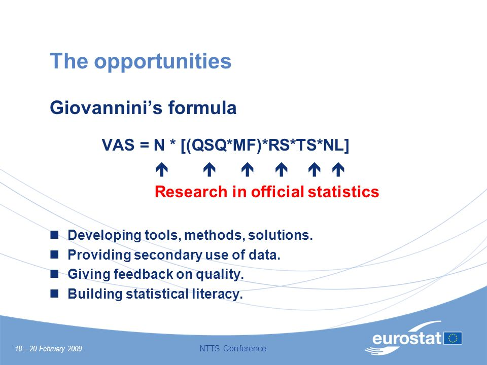 18 – 20 February 2009 NTTS Conference The opportunities Giovanninis formula VAS = N * [(QSQ*MF)*RS*TS*NL] Research in official statistics Developing t