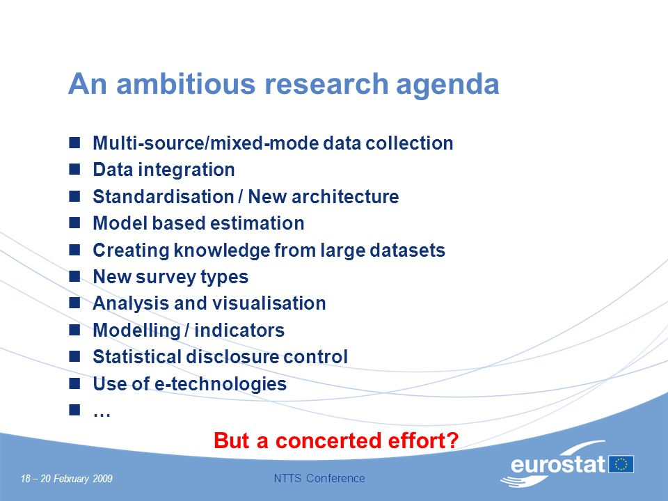 18 – 20 February 2009 NTTS Conference An ambitious research agenda Multi-source/mixed-mode data collection Data integration Standardisation / New arch