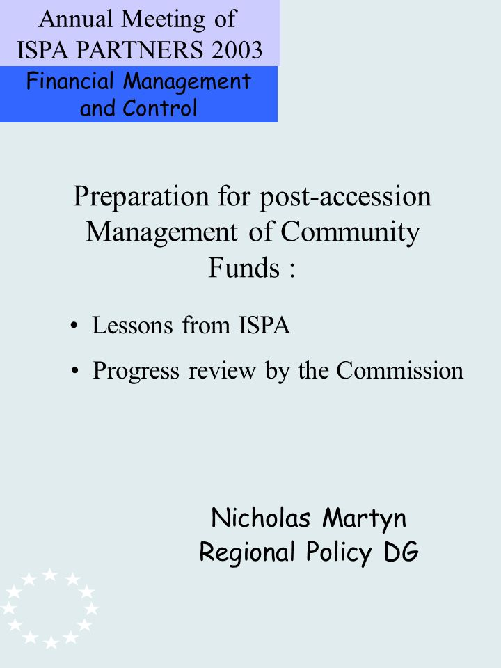Financial Management and Control Annual Meeting of ISPA PARTNERS 2003 Preparation for post-accession Management of Community Funds : Nicholas Martyn Regional Policy DG Lessons from ISPA Progress review by the Commission