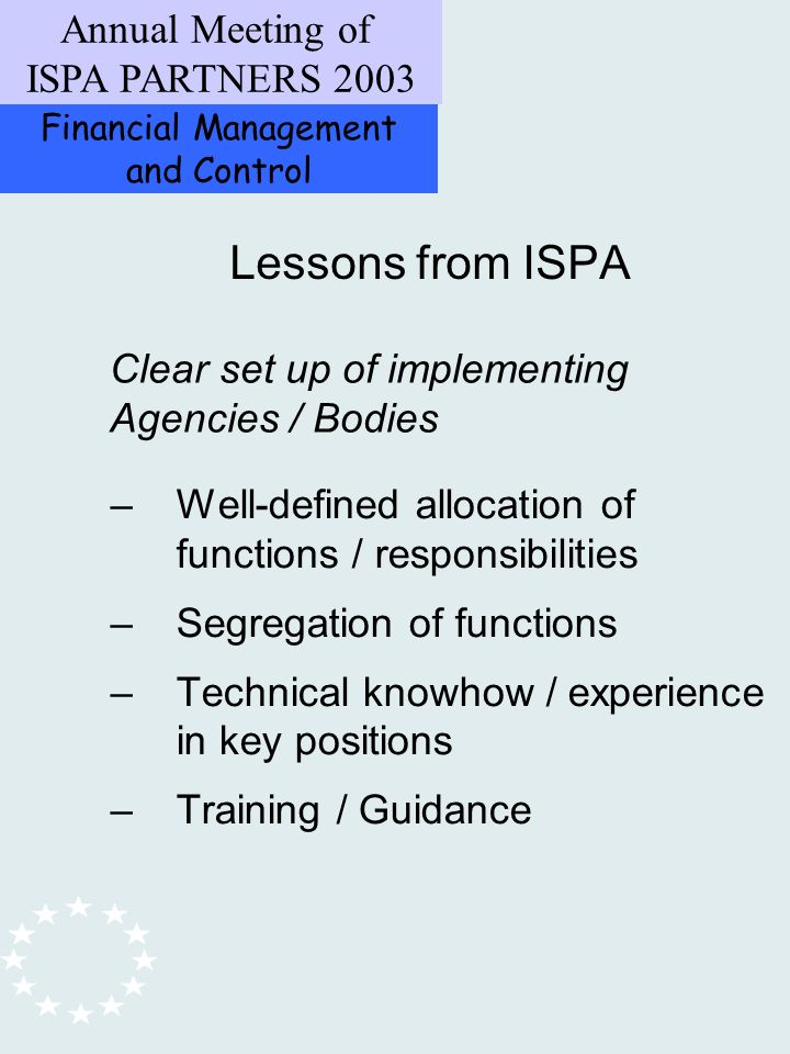 Financial Management and Control Annual Meeting of ISPA PARTNERS 2003 –Well-defined allocation of functions / responsibilities –Segregation of functions –Technical knowhow / experience in key positions –Training / Guidance Lessons from ISPA Clear set up of implementing Agencies / Bodies