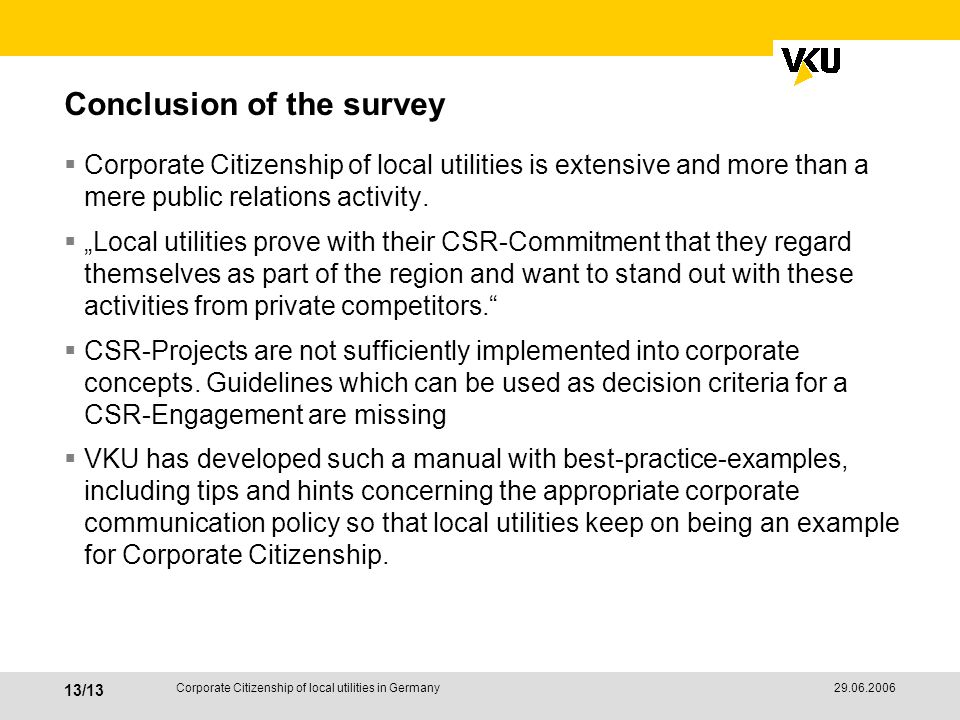 29.06.2006 13/13 Corporate Citizenship of local utilities in Germany Conclusion of the survey Corporate Citizenship of local utilities is extensive and more than a mere public relations activity.