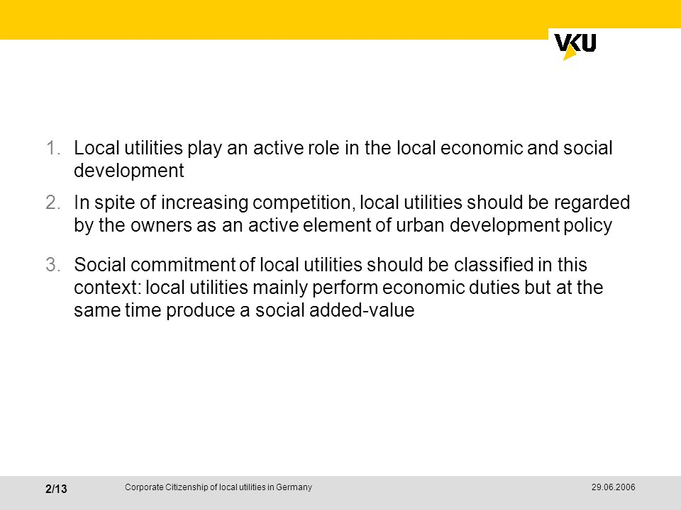 /13 Corporate Citizenship of local utilities in Germany 1.Local utilities play an active role in the local economic and social development 2.In spite of increasing competition, local utilities should be regarded by the owners as an active element of urban development policy 3.Social commitment of local utilities should be classified in this context: local utilities mainly perform economic duties but at the same time produce a social added-value