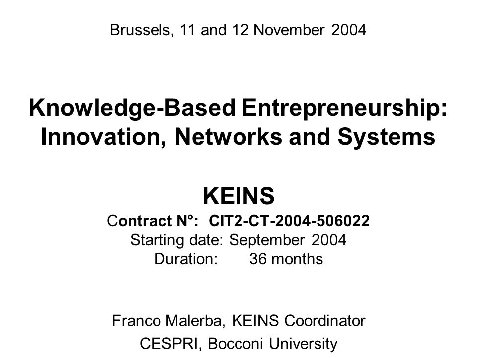 Knowledge-Based Entrepreneurship: Innovation, Networks and Systems KEINS Contract N°: CIT2-CT-2004-506022 Starting date: September 2004 Duration: 36 months Franco Malerba, KEINS Coordinator CESPRI, Bocconi University Brussels, 11 and 12 November 2004
