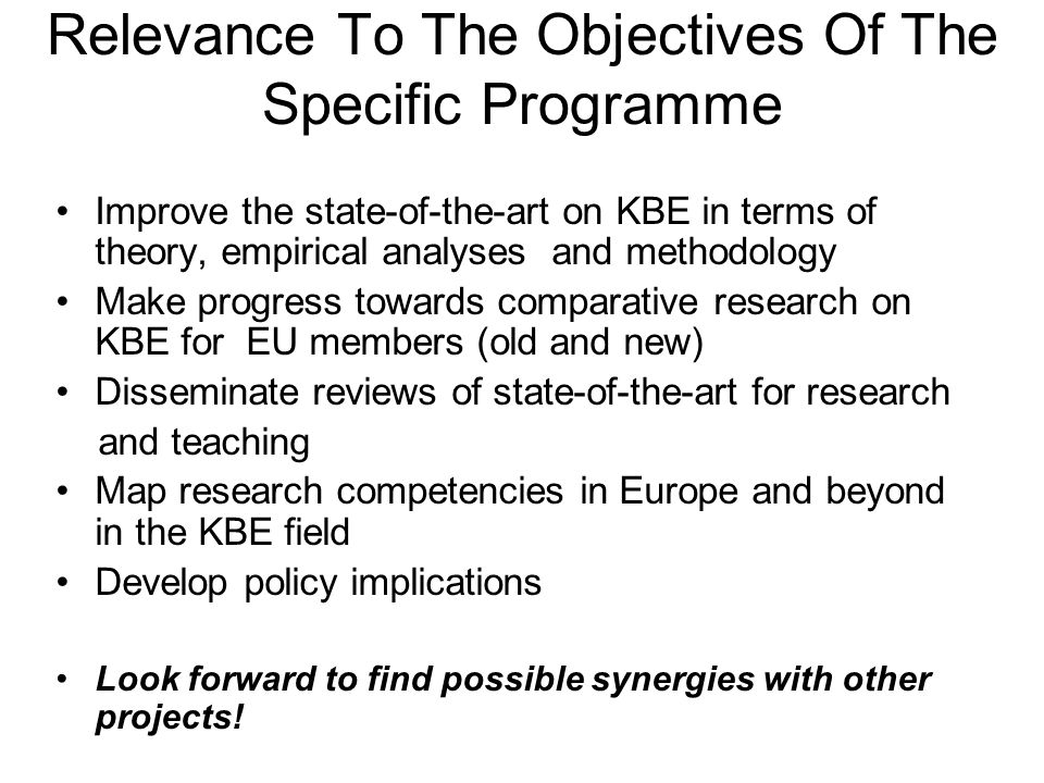 Improve the state-of-the-art on KBE in terms of theory, empirical analyses and methodology Make progress towards comparative research on KBE for EU members (old and new) Disseminate reviews of state-of-the-art for research and teaching Map research competencies in Europe and beyond in the KBE field Develop policy implications Look forward to find possible synergies with other projects.