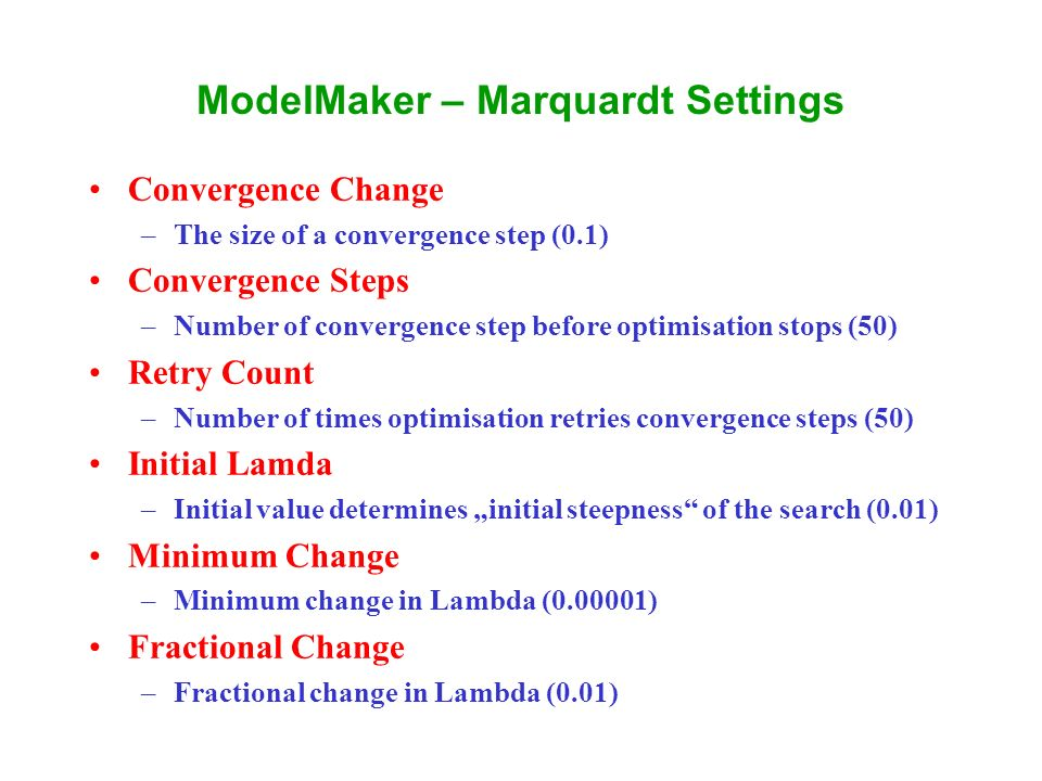 ModelMaker – Marquardt Settings Convergence Change –The size of a convergence step (0.1) Convergence Steps –Number of convergence step before optimisation stops (50) Retry Count –Number of times optimisation retries convergence steps (50) Initial Lamda –Initial value determines initial steepness of the search (0.01) Minimum Change –Minimum change in Lambda (0.00001) Fractional Change –Fractional change in Lambda (0.01)