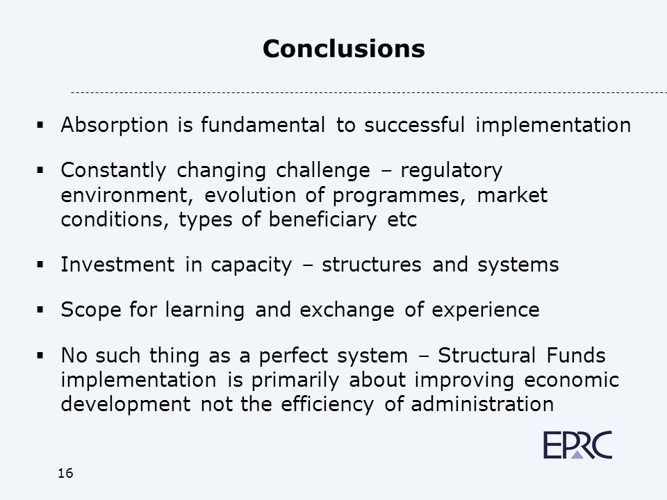 16 Conclusions Absorption is fundamental to successful implementation Constantly changing challenge – regulatory environment, evolution of programmes, market conditions, types of beneficiary etc Investment in capacity – structures and systems Scope for learning and exchange of experience No such thing as a perfect system – Structural Funds implementation is primarily about improving economic development not the efficiency of administration