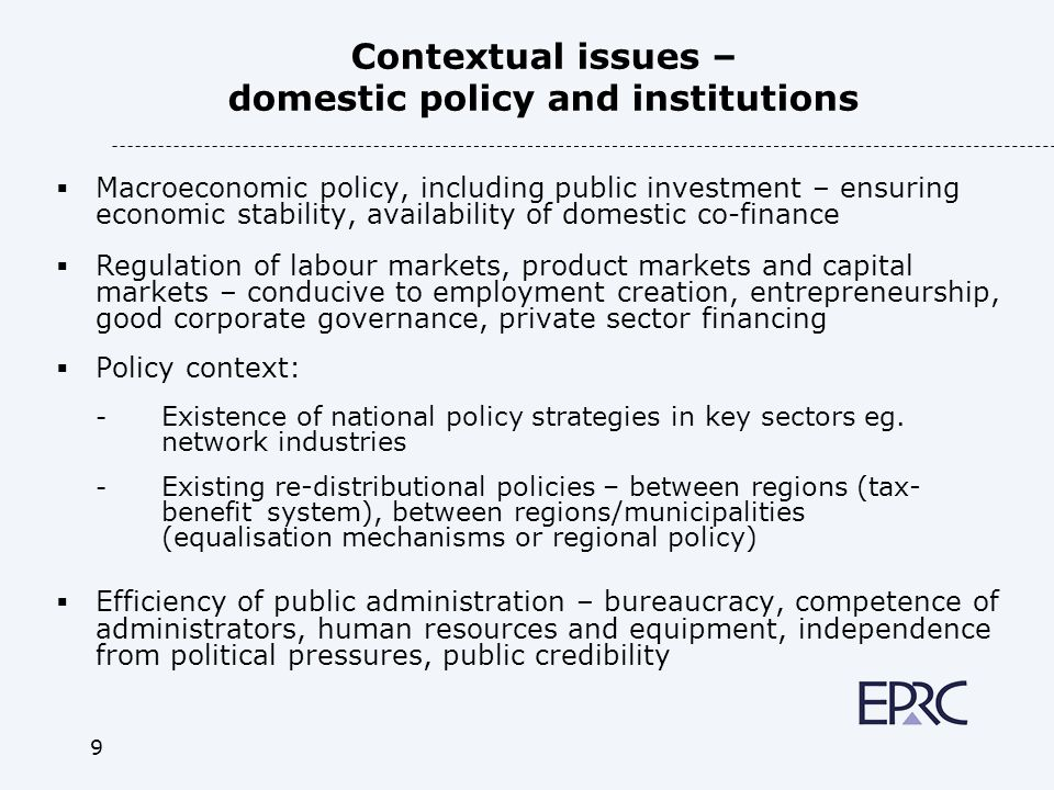 9 Contextual issues – domestic policy and institutions Macroeconomic policy, including public investment – ensuring economic stability, availability of domestic co-finance Regulation of labour markets, product markets and capital markets – conducive to employment creation, entrepreneurship, good corporate governance, private sector financing Policy context: - Existence of national policy strategies in key sectors eg.