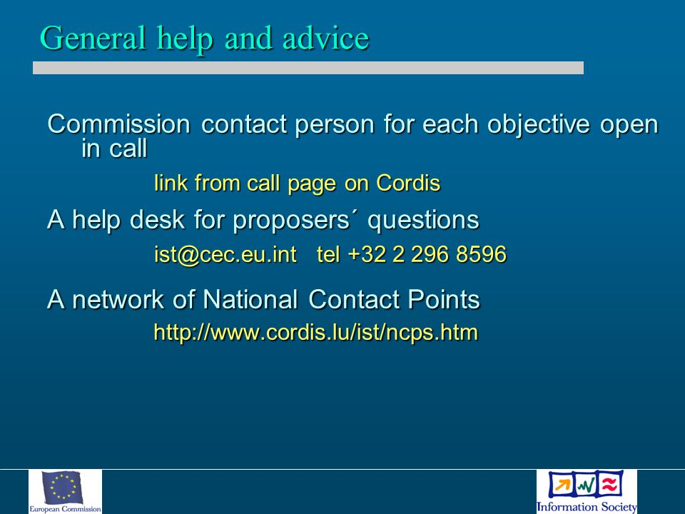 Commission contact person for each objective open in call link from call page on Cordis A help desk for proposers´ questions ist@cec.eu.int tel +32 2 296 8596 A network of National Contact Points http://www.cordis.lu/ist/ncps.htm General help and advice