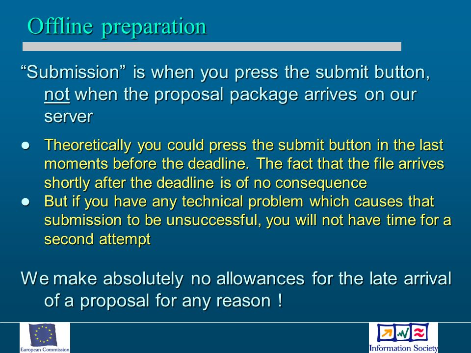 Submission is when you press the submit button, not when the proposal package arrives on our server Theoretically you could press the submit button in the last moments before the deadline.