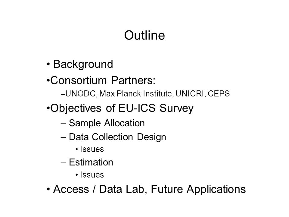 Outline Background Consortium Partners: –UNODC, Max Planck Institute, UNICRI, CEPS Objectives of EU-ICS Survey – Sample Allocation – Data Collection Design Issues – Estimation Issues Access / Data Lab, Future Applications