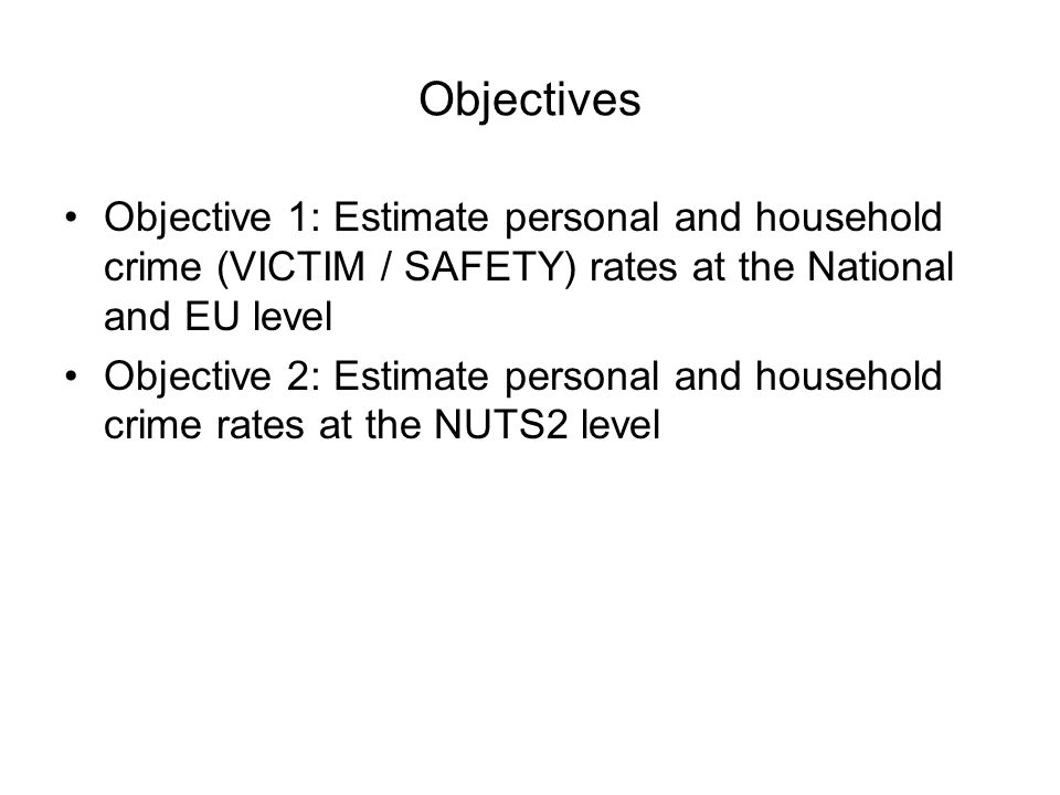 Objectives Objective 1: Estimate personal and household crime (VICTIM / SAFETY) rates at the National and EU level Objective 2: Estimate personal and household crime rates at the NUTS2 level