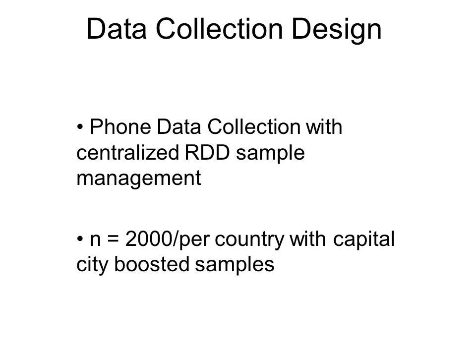 Data Collection Design Phone Data Collection with centralized RDD sample management n = 2000/per country with capital city boosted samples