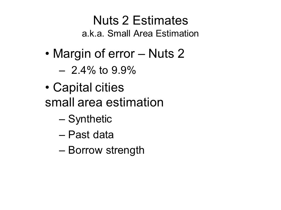 Nuts 2 Estimates a.k.a. Small Area Estimation Margin of error – Nuts 2 – 2.4% to 9.9% Capital cities small area estimation – Synthetic – Past data – B