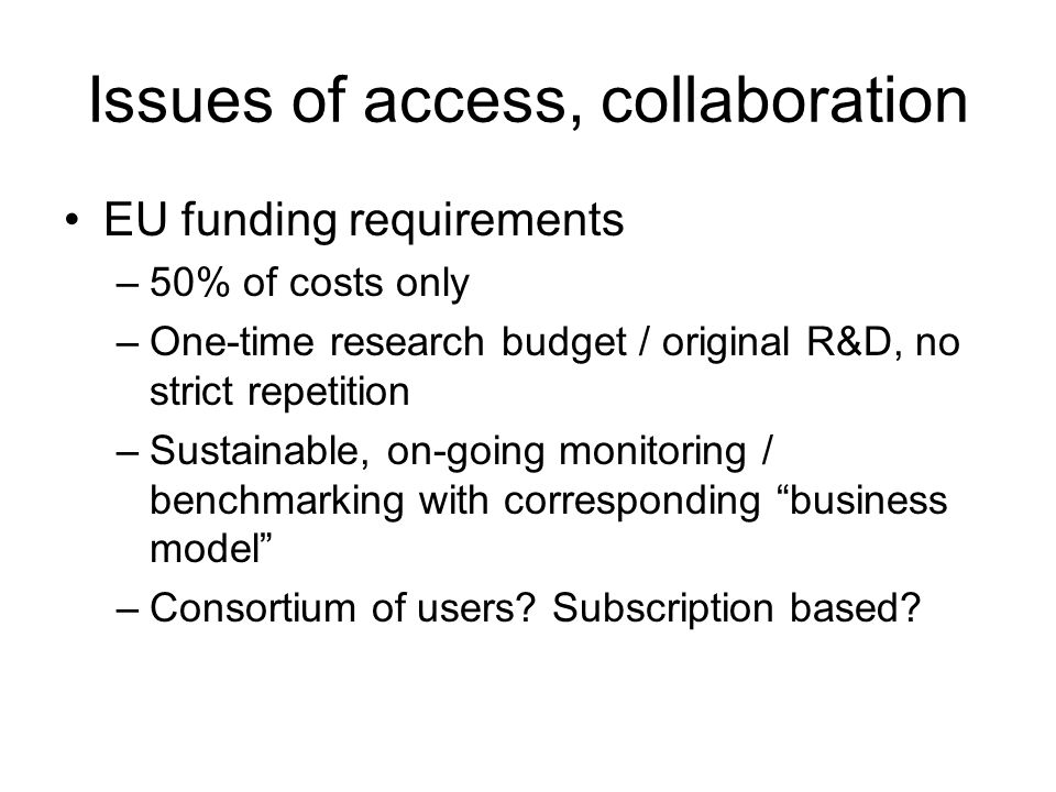 Issues of access, collaboration EU funding requirements –50% of costs only –One-time research budget / original R&D, no strict repetition –Sustainable, on-going monitoring / benchmarking with corresponding business model –Consortium of users.