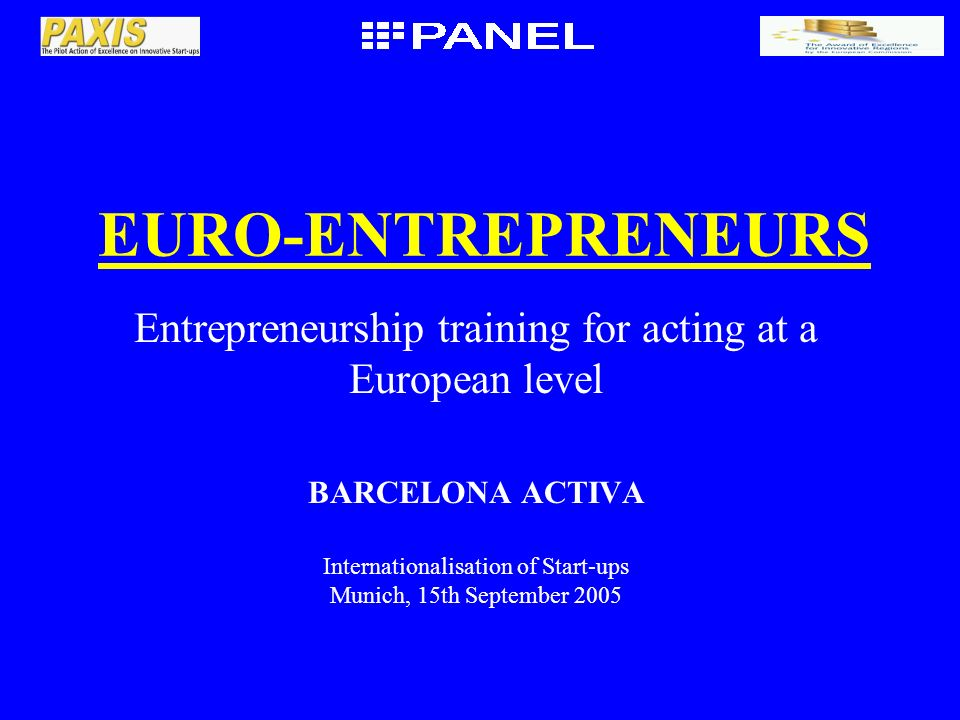 EURO-ENTREPRENEURS Entrepreneurship training for acting at a European level BARCELONA ACTIVA Internationalisation of Start-ups Munich, 15th September 2005
