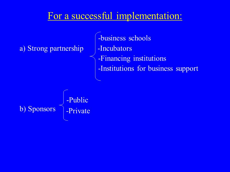For a successful implementation: -business schools a) Strong partnership -Incubators -Financing institutions -Institutions for business support b) Sponsors -Public -Private