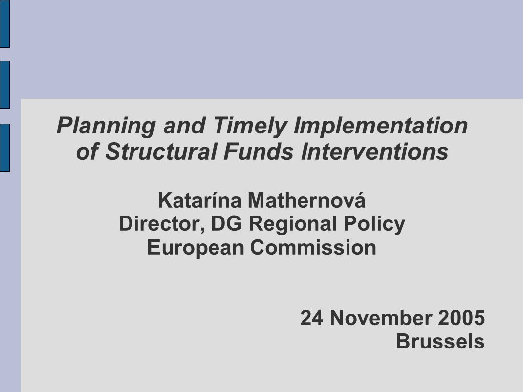 Planning and Timely Implementation of Structural Funds Interventions Katarína Mathernová Director, DG Regional Policy European Commission 24 November