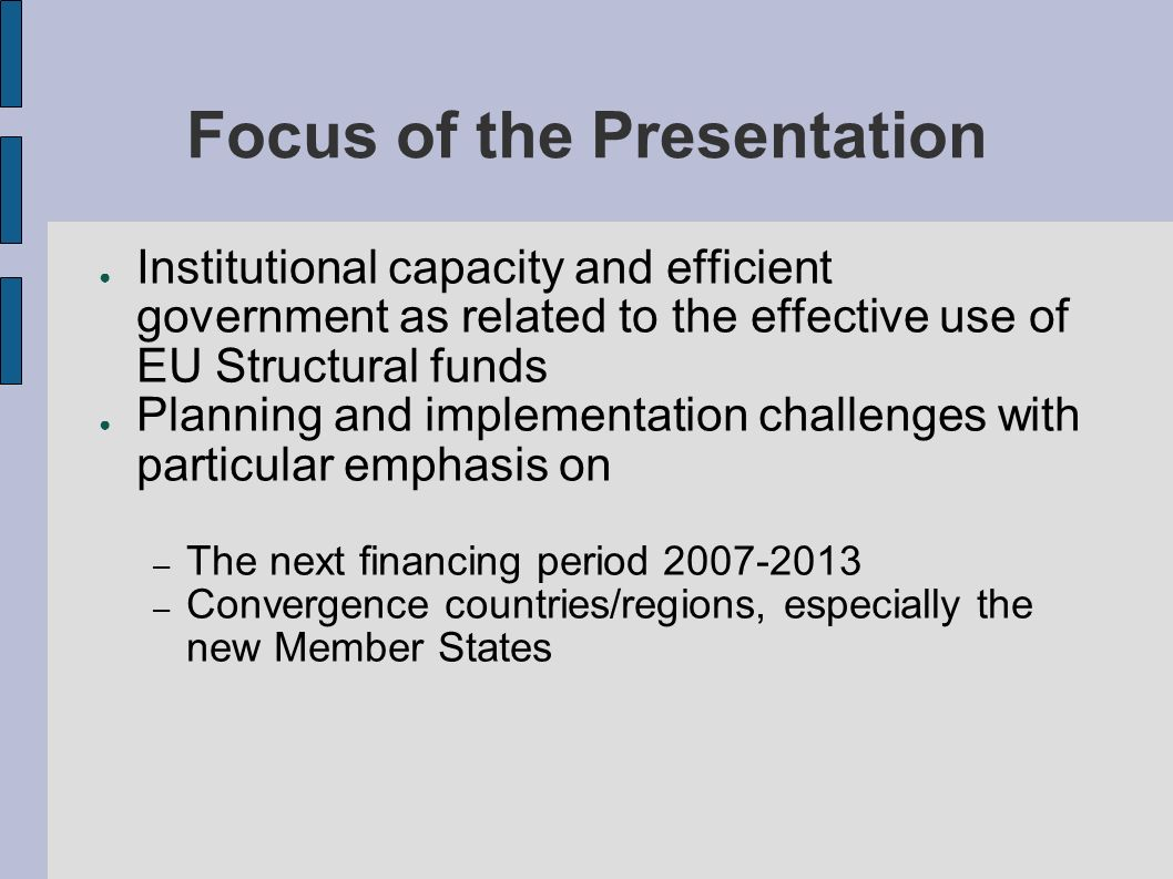 Focus of the Presentation Institutional capacity and efficient government as related to the effective use of EU Structural funds Planning and implementation challenges with particular emphasis on – The next financing period – Convergence countries/regions, especially the new Member States
