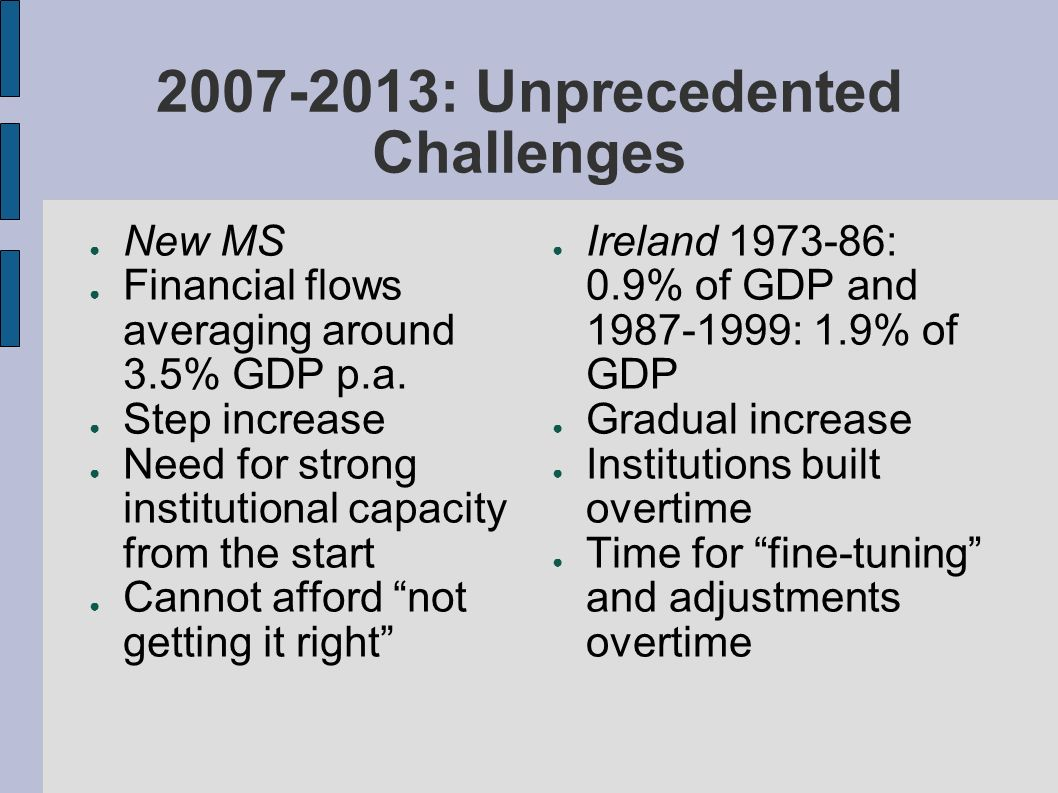 2007-2013: Unprecedented Challenges New MS Financial flows averaging around 3.5% GDP p.a. Step increase Need for strong institutional capacity from th