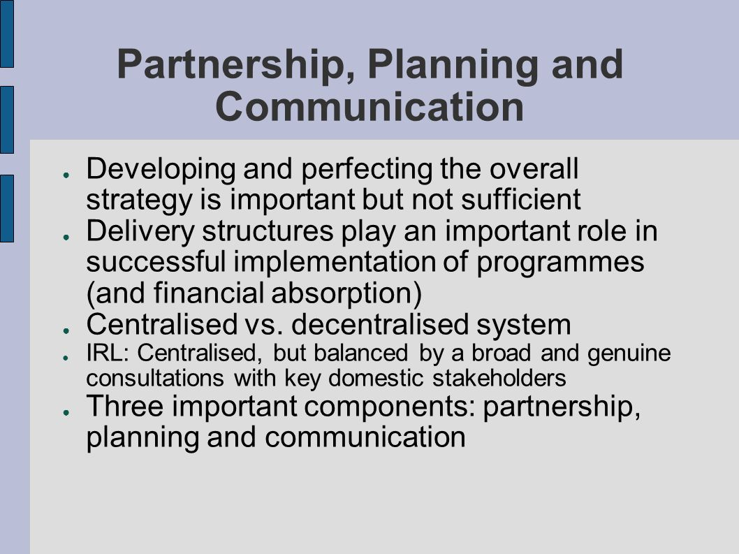 Partnership, Planning and Communication Developing and perfecting the overall strategy is important but not sufficient Delivery structures play an important role in successful implementation of programmes (and financial absorption) Centralised vs.